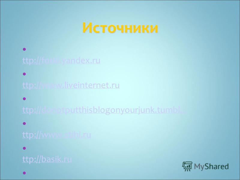 Источники h ttp://fotki.yandex.ru h ttp://fotki.yandex.ru h ttp://www.liveinternet.ru h ttp://www.liveinternet.ru h ttp://donotputthisblogonyourjunk.tumbl... h ttp://donotputthisblogonyourjunk.tumbl... h ttp://www.stihi.ru h ttp://www.stihi.ru h ttp: