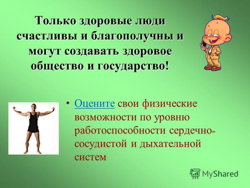 Только здоровые люди счастливы и благополучны и могут создавать здоровое общество и государство! Оцените свои физические возможности по уровню работоспособности сердечно - сосудистой и дыхательной систем Оцените