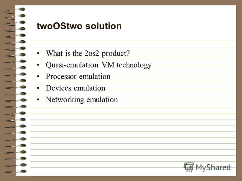 twoOStwo solution What is the 2os2 product? Quasi-emulation VM technology Processor emulation Devices emulation Networking emulation