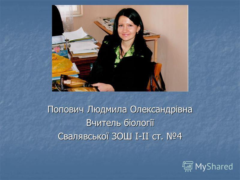 Попович Людмила Олександрівна Вчитель біології Свалявської ЗОШ І-ІІ ст. 4