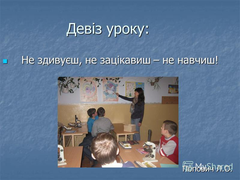 Девіз уроку: Не здивуєш, не зацікавиш – не навчиш! Не здивуєш, не зацікавиш – не навчиш! Попович Л.О. Попович Л.О.