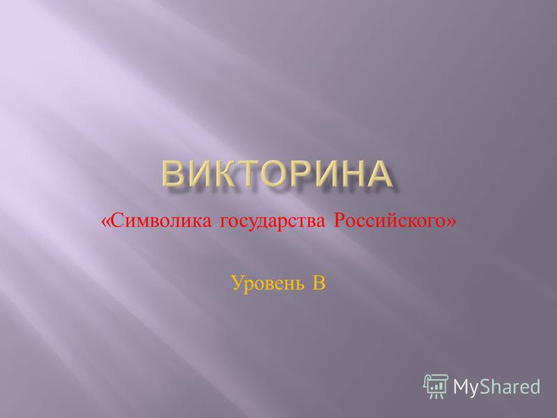 « Символика государства Российского » Уровень В