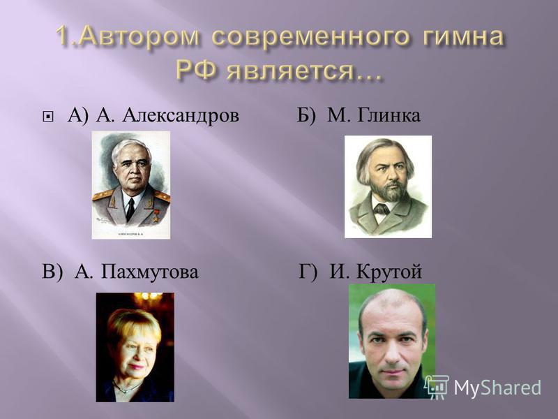 А ) А. Александров Б ) М. Глинка В ) А. Пахмутова Г ) И. Крутой