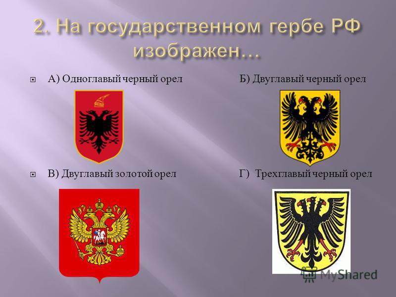А ) Одноглавый черный орел Б ) Двуглавый черный орел В ) Двуглавый золотой орел Г ) Трехглавый черный орел