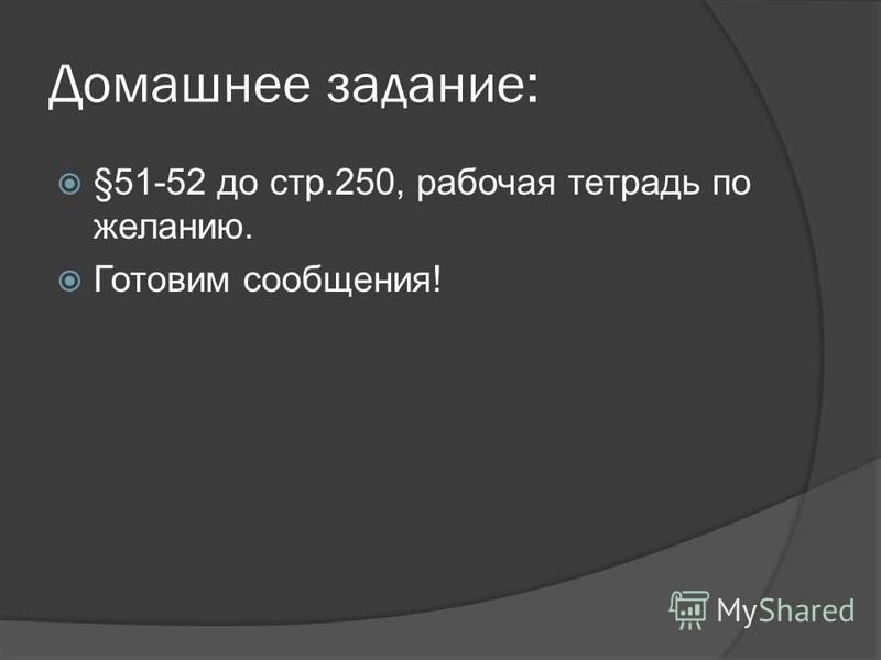 Домашнее задание: §51-52 до стр.250, рабочая тетрадь по желанию. Готовим сообщения!