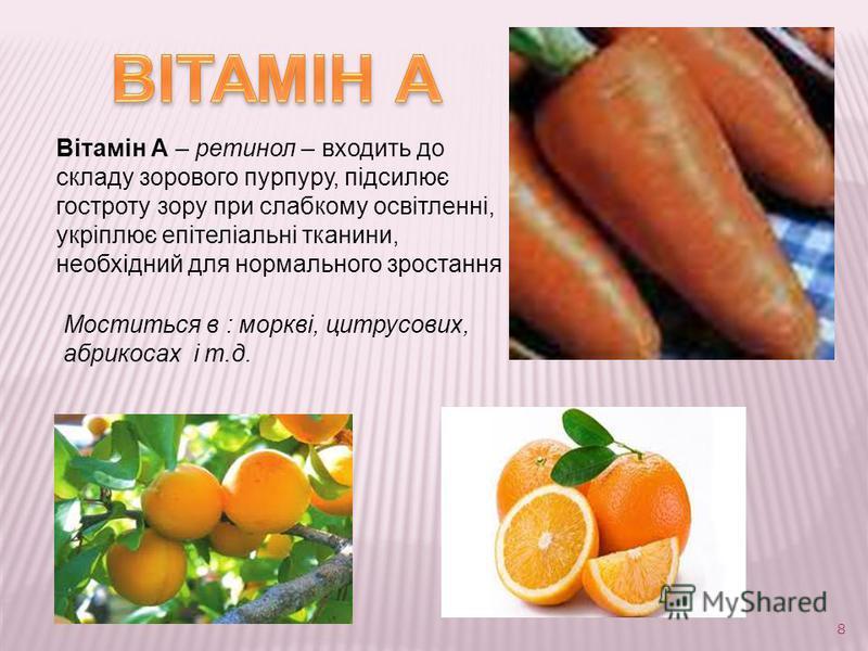 8 Вітамін А – ретинол – входить до складу зорового пурпуру, підсилює гостроту зору при слабкому освітленні, укріплює епітеліальні тканини, необхідний для нормального зростання Моститься в : моркві, цитрусових, абрикосах і т.д.