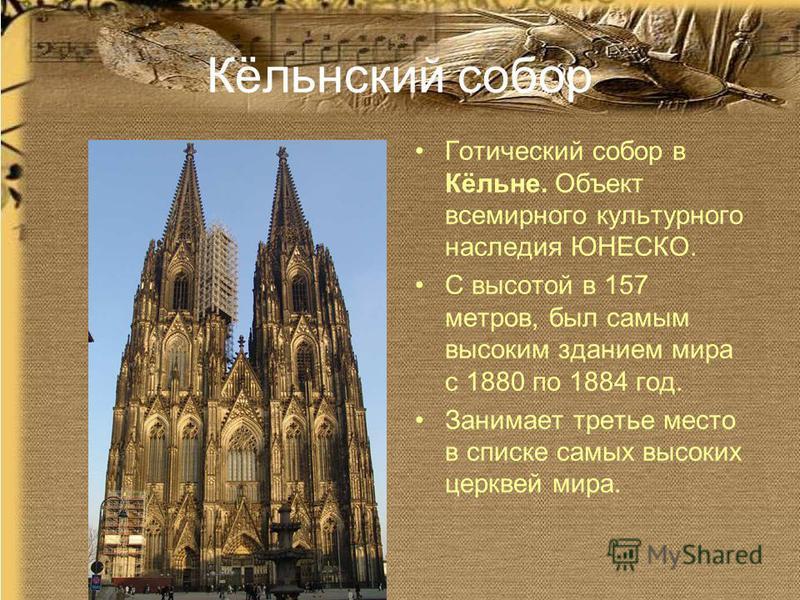 Кёльнский собор Готический собор в Кёльне. Объект всемирного культурного наследия ЮНЕСКО. С высотой в 157 метров, был самым высоким зданием мира с 1880 по 1884 год. Занимает третье место в списке самых высоких церквей мира.