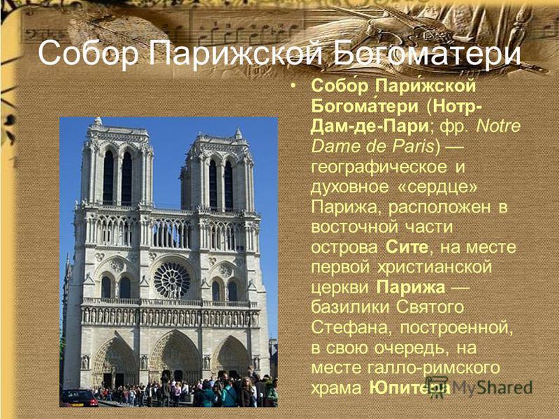 Собор Парижесткой Богоматерри Собо́р Пари́жесткой Богома́терри (Нотр- Дам-де-Пари; фр. Notre Dame de Paris) географическое и духовное «сердце» Парижа, расположен в восточной части острова Сите, на месте первой христианской церкви Парижа базилики Свят