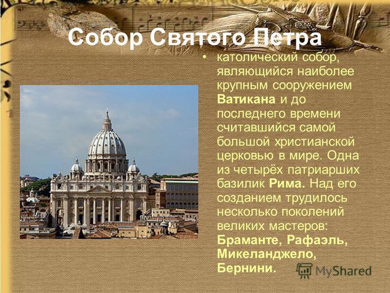 Собор Святого Петра католический собор, являющийся наиболее крупным сооружением Ватикана и до последнего времени считавшийся самой большой христианской церковью в мире. Одна из четырёх патриарших базилик Рима. Над его созданием трудилось несколько по