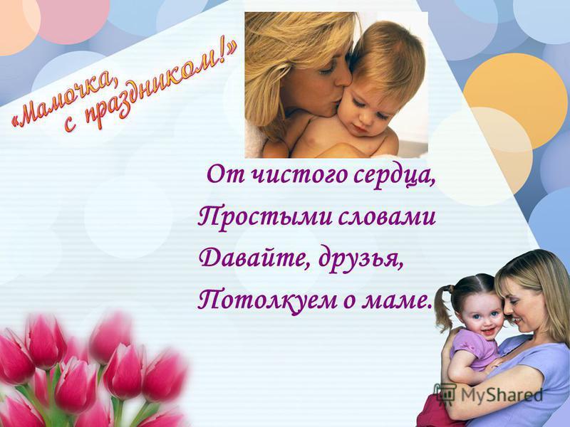 От чистого сердца, Простыми словами Давайте, друзья, Потолкуем о маме.