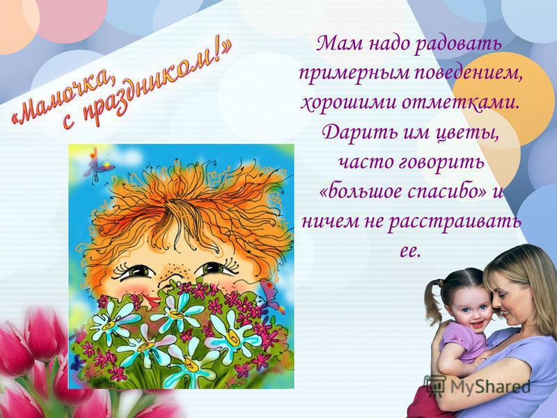 Мам надо радовать примерным поведением, хорошими отметками. Дарить им цветы, часто говорить «большое спасибо» и ничем не расстраивать ее.