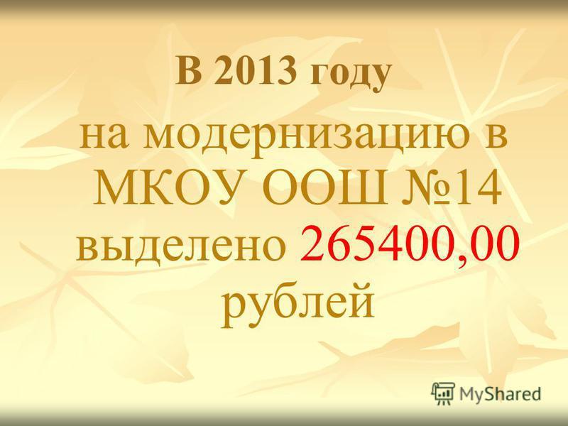 В 2013 году на модернизацию в МКОУ ООШ 14 выделено 265400,00 рублей