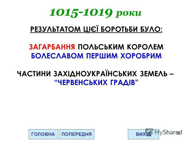 6 1015-1019 роки ГОЛОВНАВИХІДПОПЕРЕДНЯ РЕЗУЛЬТАТОМ ЦІЄЇ БОРОТЬБИ БУЛО: ЗАГАРБАННЯ ПОЛЬСЬКИМ КОРОЛЕМ БОЛЕСЛАВОМ ПЕРШИМ ХОРОБРИМ ЧАСТИНИ ЗАХІДНОУКРАЇНСЬКИХ ЗЕМЕЛЬ – ЧЕРВЕНСЬКИХ ГРАДІВ