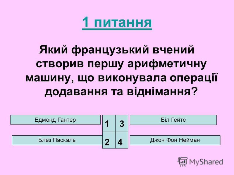 1 питання Який французький вчений створив першу арифметичну машину, що виконувала операції додавання та віднімання? Едмонд Гантер Біл Гейтс Джон Фон Нейман 1 24 3 Блез Паскаль