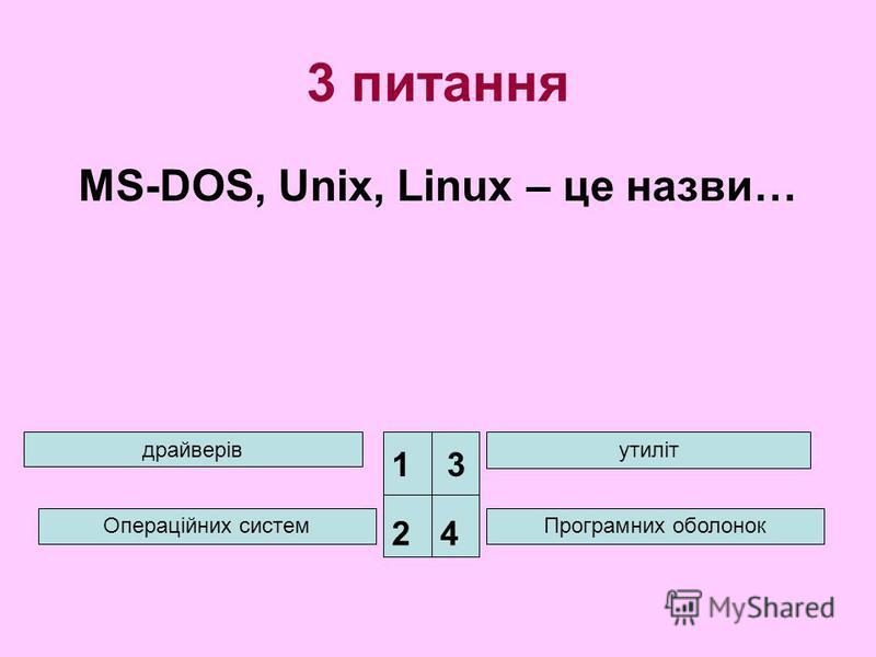 3 питання MS-DOS, Unix, Linux – це назви… драйверів Операційних систем утиліт Програмних оболонок 1 24 3