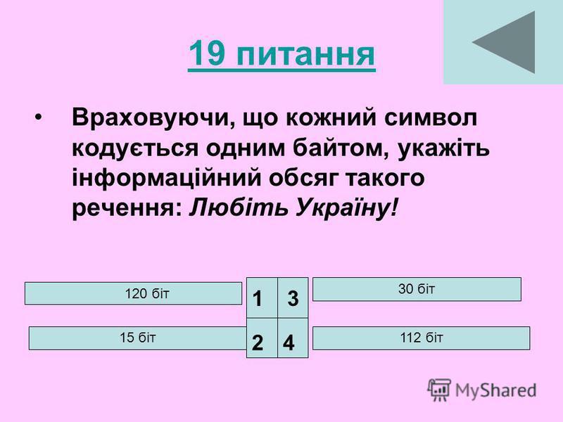19 питання Враховуючи, що кожний символ кодується одним байтом, укажіть інформаційний обсяг такого речення: Любіть Україну! 120 біт 30 біт 112 біт 1 24 3 15 біт