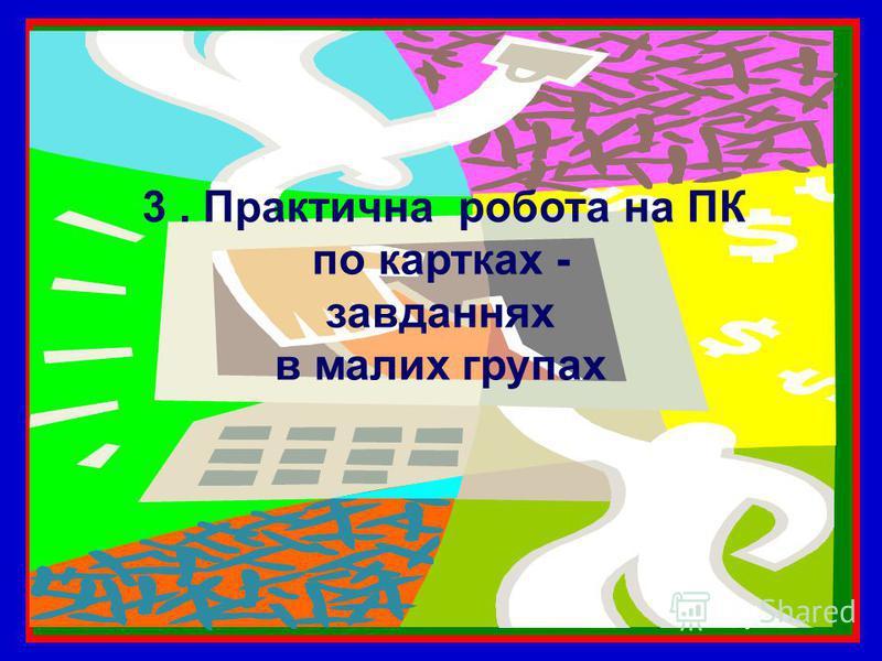 3. Практична робота на ПК по картках - завданнях в малих групах