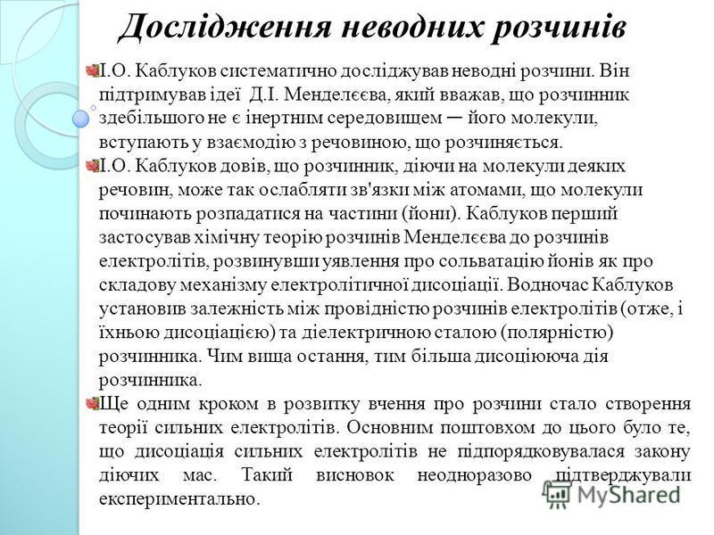 І.О. Каблуков систематично досліджував неводні розчини. Він підтримував ідеї Д.І. Менделєєва, який вважав, що розчинник здебільшого не є інертним середовищем його молекули, вступають у взаємодію з речовиною, що розчиняється. І.О. Каблуков довів, що р