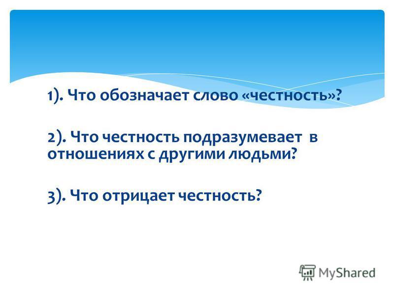 1). Что обозначает слово «честность»? 2). Что честность подразумевает в отношениях с другими людьми? 3). Что отрицает честность?