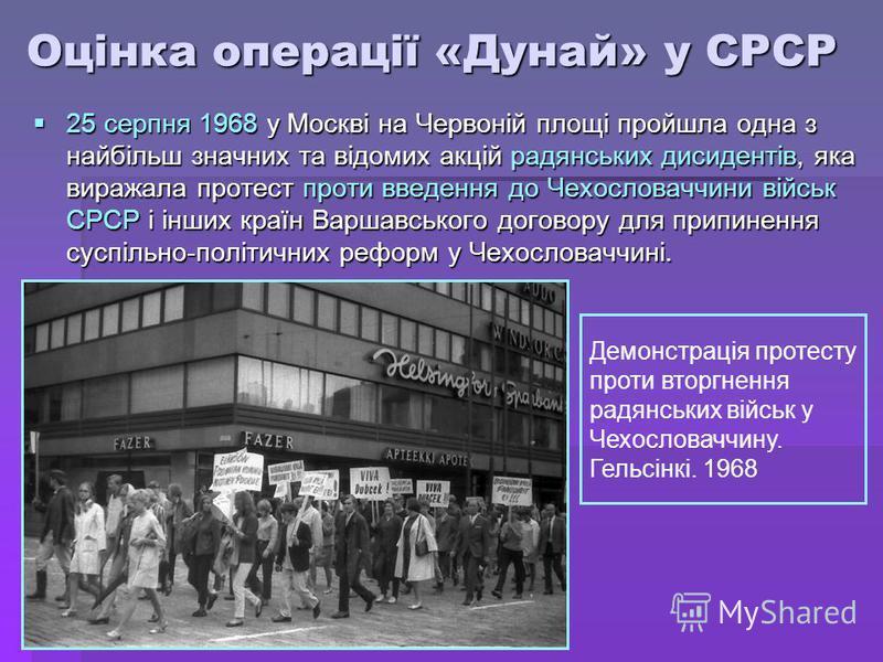 Оцінка операції «Дунай» у СРСР 25 серпня 1968 у Москві на Червоній площі пройшла одна з найбільш значних та відомих акцій радянських дисидентів, яка виражала протест проти введення до Чехословаччини військ СРСР і інших країн Варшавського договору для