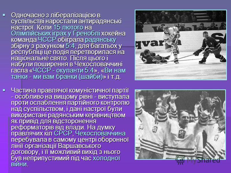 Одночасно з лібералізацією в суспільстві наростали антирадянські настрої. Коли 15 лютого на Олімпійських іграх у Греноблі хокейна команда ЧССР обіграла радянську збірну з рахунком 5:4, для багатьох у республіці це подія перетворилася на національне с