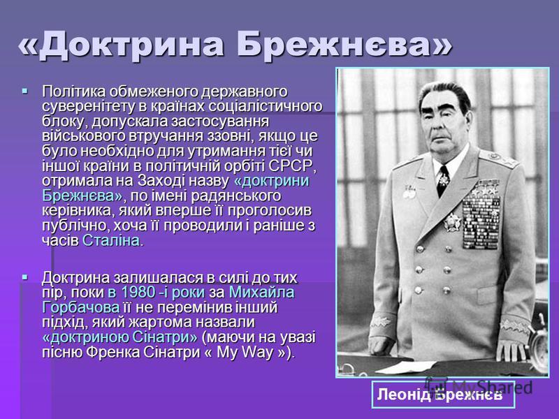 «Доктрина Брежнєва» Політика обмеженого державного суверенітету в країнах соціалістичного блоку, допускала застосування військового втручання ззовні, якщо це було необхідно для утримання тієї чи іншої країни в політичній орбіті СРСР, отримала на Захо
