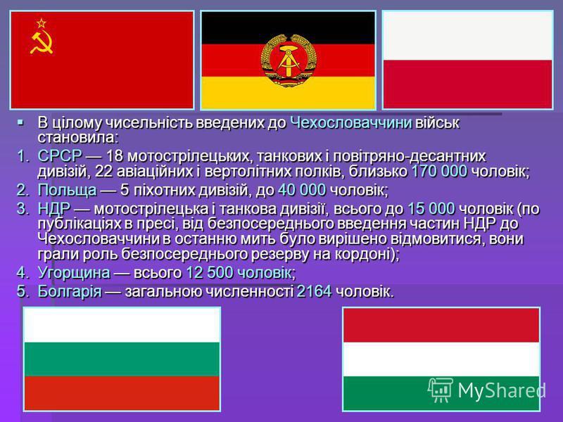 В цілому чисельність введених до Чехословаччини військ становила: В цілому чисельність введених до Чехословаччини військ становила: 1.СРСР 18 мотострілецьких, танкових і повітряно-десантних дивізій, 22 авіаційних і вертолітних полків, близько 170 000