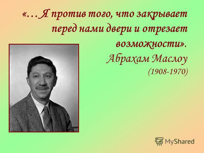 «… Я против того, что закрывает перед нами двери и отрезает возможности». Абрахам Маслоу (1908-1970)