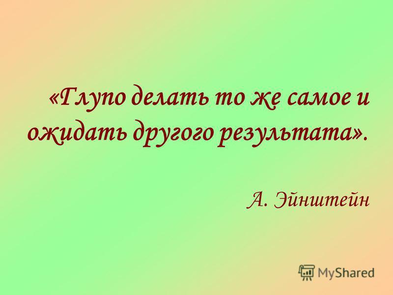 «Глупо делать то же самое и ожидать другого результата». А. Эйнштейн
