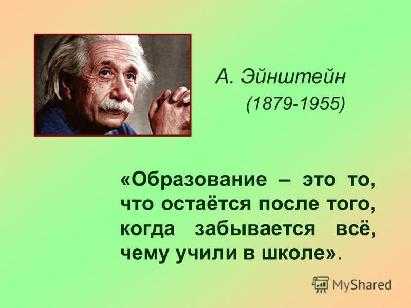 «Образование – это то, что остаётся после того, когда забывается всё, чему учили в школе». А. Эйнштейн (1879-1955)