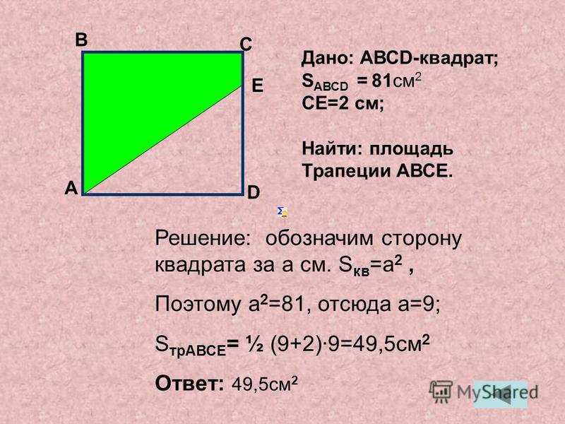 Решение: обозначим сторону квадрата за a см. S кв =a 2, Поэтому a 2 =81, отсюда a=9; S трАВСЕ = ½ (9+2)9=49,5 см 2 Ответ: 49,5 см 2 А В С Дано: АВСD-квадрат; S АВСD = 81 см 2 СЕ=2 см; Найти: площадь Трапеции АВСЕ. E D