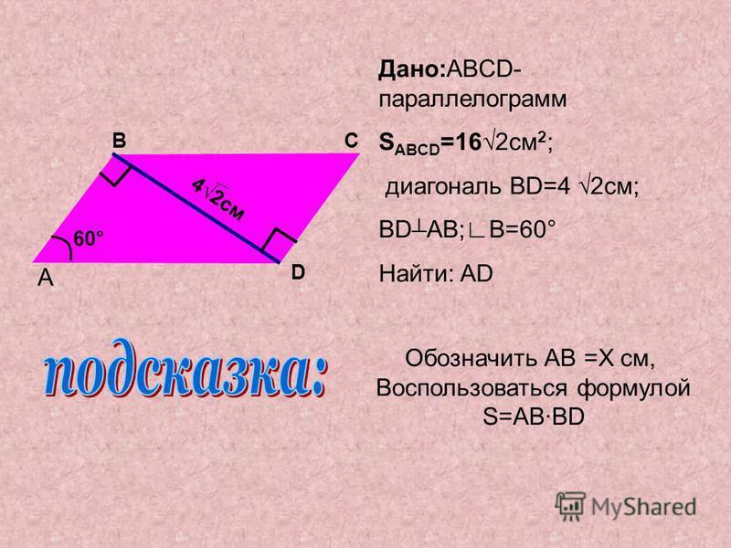Дано:ABCD- параллелограмм S ABCD =162 см 2 ; диагональ BD=4 2 см; BD AB;В=60° Найти: AD A BC D 42 см 60° Обозначить AB =X cm, Воспользоваться формулой S=ABBD
