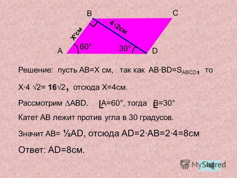 Решение: пусть AB=X см, так как ABBD=S ABCD, то X4 2= 162, отсюда X=4 см. Рассмотрим ABD. A=60°, тогда B=30° Катет AB лежит против угла в 30 градусов. Значит AB= ½AD, отсюда AD=2AB=24=8 см Ответ: AD=8 см. 42 см A B C D 4 30° 60° X cmX cm
