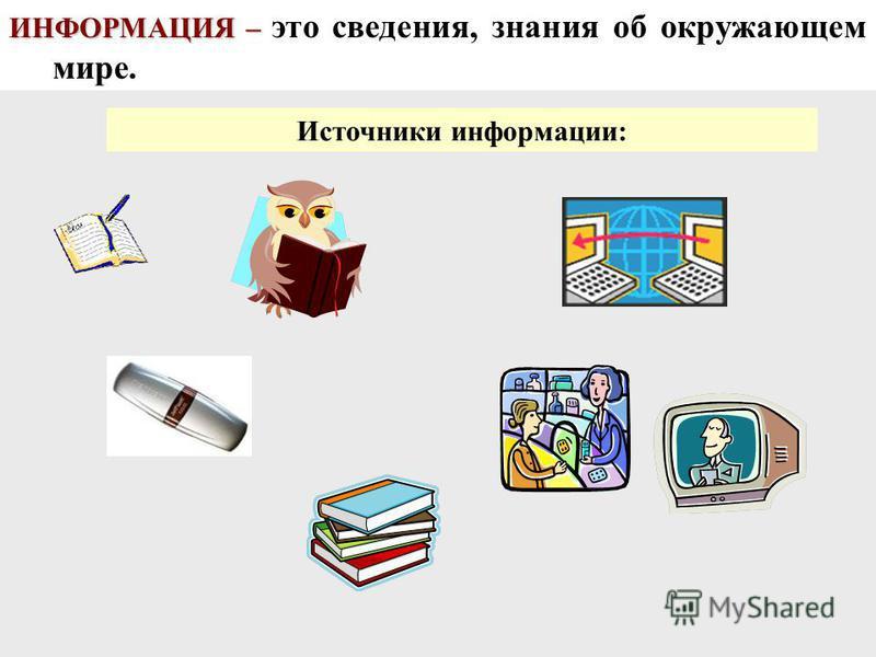 ИНФОРМАЦИЯ – ИНФОРМАЦИЯ – это сведения, знания об окружающем мире. Источники информации: