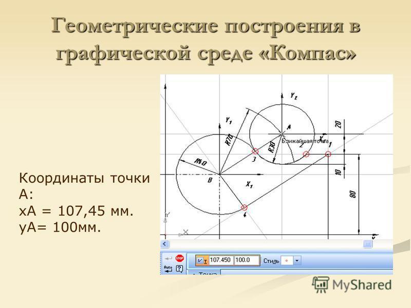 Геометрические построения в графической среде «Компас» Координаты точки А: xА = 107,45 мм. yА= 100 мм.