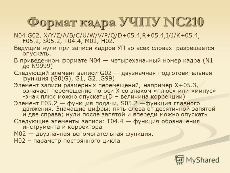 Формат кадра УЧПУ NC210 N04 G02, X/Y/Z/A/B/C/U/W/V/P/Q/D+05.4,R+05.4,I/J/K+05.4, F05.2, S05.2, T04.4, M02, H02. Ведущие нули при записи кадров УП во всех словах разрешается опускать. В приведенном формате N04 четырехзначный номер кадра (N1 до N9999)