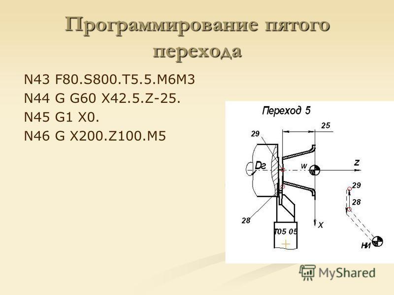 Программирование пятого перехода N43 F80.S800.T5.5.M6M3 N44 G G60 X42.5.Z-25. N45 G1 X0. N46 G X200.Z100.M5