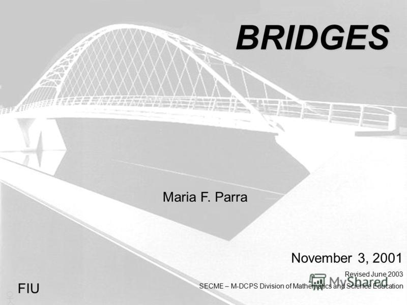 BRIDGES Maria F. Parra November 3, 2001 Revised June 2003 SECME – M-DCPS Division of Mathematics and Science Education FIU