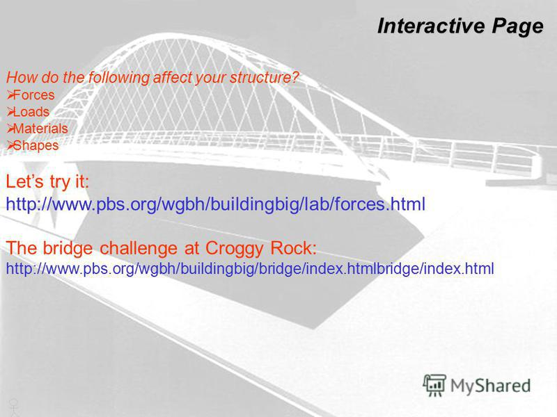 How do the following affect your structure? Forces Loads Materials Shapes Lets try it: http://www.pbs.org/wgbh/buildingbig/lab/forces.html The bridge challenge at Croggy Rock: http://www.pbs.org/wgbh/buildingbig/bridge/index.htmlbridge/index.html Int