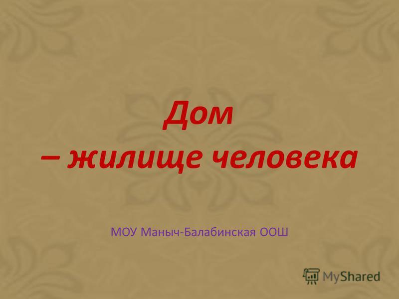 Дом – жилище человека МОУ Маныч-Балабинская ООШ