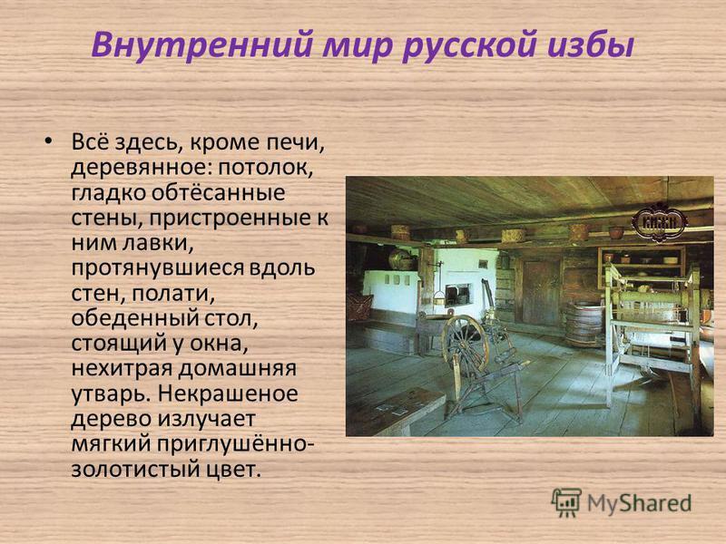 Внутренний мир русской избы Всё здесь, кроме печи, деревянное: потолок, гладко обтёсанные стены, пристроенные к ним лавки, протянувшиеся вдоль стен, полати, обеденный стол, стоящий у окна, нехитрая домашняя утварь. Некрашеное дерево излучает мягкий п