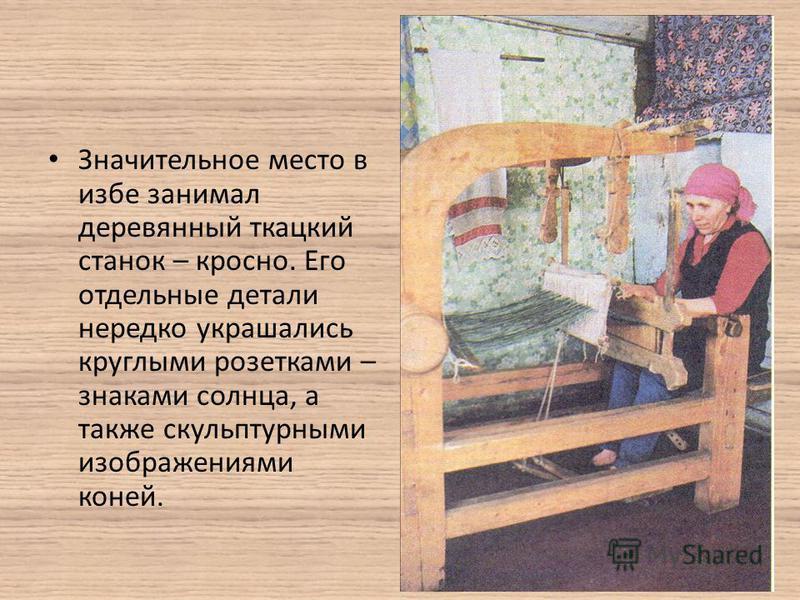 Значительное место в избе занимал деревянный ткацкий станок – кросно. Его отдельные детали нередко украшались круглыми розетками – знаками солнца, а также скульптурными изображениями коней.