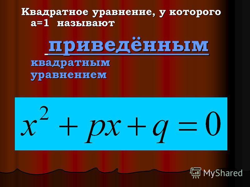 Квадратное уравнение, у которого a=1 называют п приведённым квадратным уравнением
