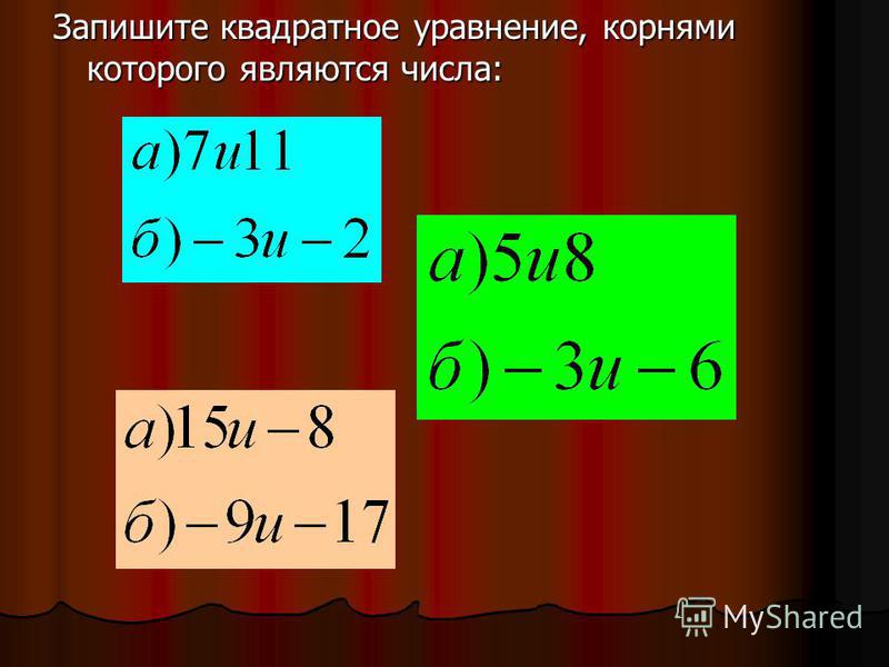 Запишите квадратное уравнение, корнями которого являются числа: