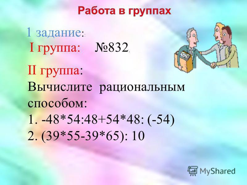 I группа: 832, II группа: Вычислите рациональным способом: 1.-48*54:48+54*48: (-54) 2. (39*55-39*65): 10 1 задание : :