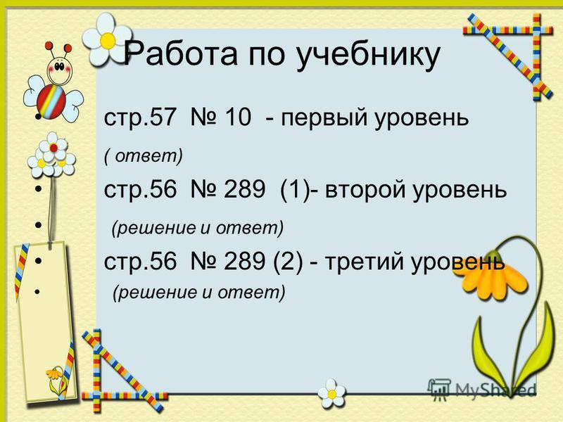 Работа по учебнику стр.57 10 - первый уровень ( ответ) стр.56 289 (1)- второй уровень (решение и ответ) стр.56 289 (2) - третий уровень (решение и ответ)