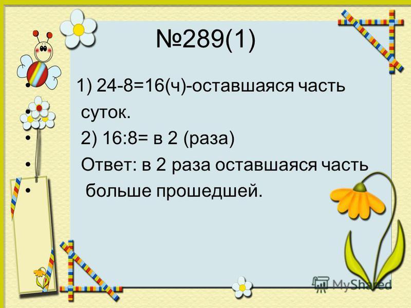 289(1) 1) 24-8=16(ч)-оставшаяся часть суток. 2) 16:8= в 2 (раза) Ответ: в 2 раза оставшаяся часть больше прошедшей.