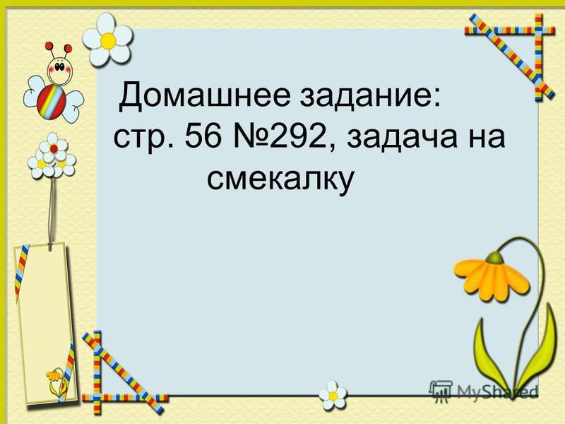 Домашнее задание: стр. 56 292, задача на смекалку