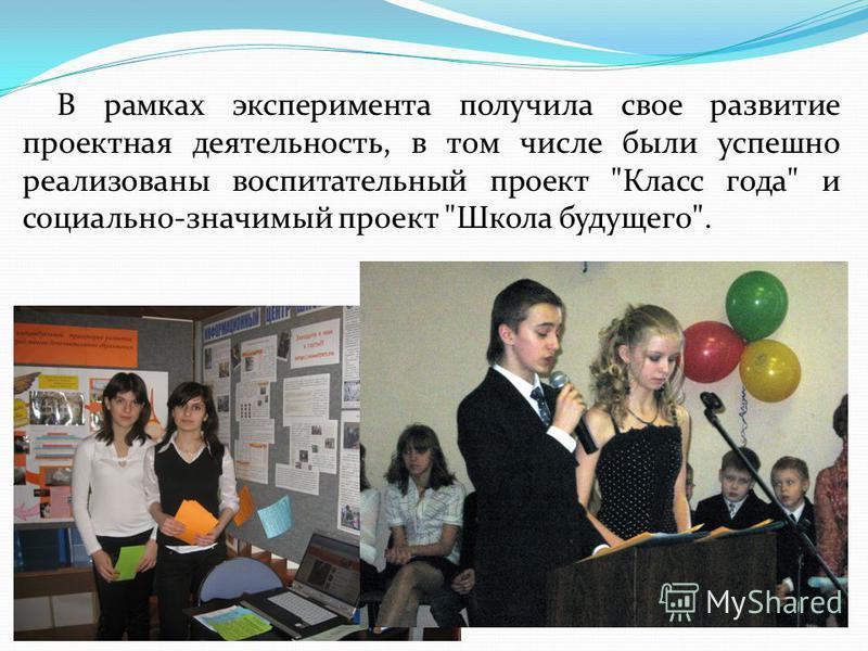В рамках эксперимента получила свое развитие проектная деятельность, в том числе были успешно реализованы воспитательный проект Класс года и социально-значимый проект Школа будущего.
