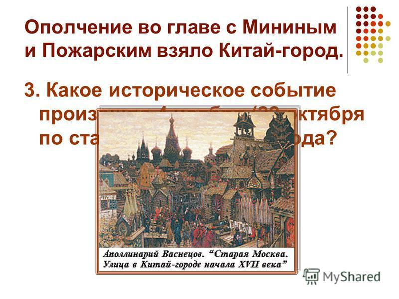 Ополчение во главе с Мининым и Пожарским взяло Китай-город. 3. Какое историческое событие произошло 4 ноября (22 октября по старому стилю) 1612 года?